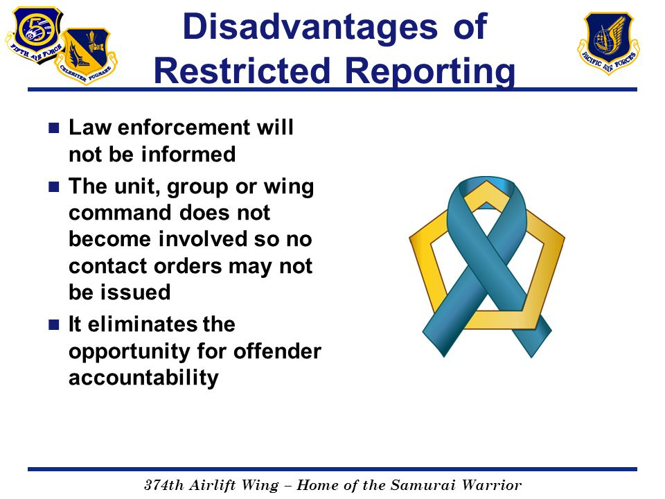 374th Airlift Wing – Home of the Samurai Warrior Disadvantages of Restricted Reporting Law enforcement will not be informed The unit, group or wing co