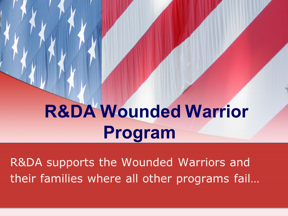 R&DA Wounded Warrior Program R&DA supports the Wounded Warriors and their families where all other programs fail…