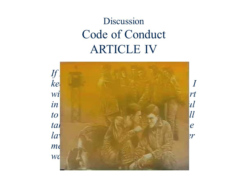Discussion Code of Conduct ARTICLE IV If I become a prisoner of war, I will keep faith with my fellow prisoners. I will give no information nor take p