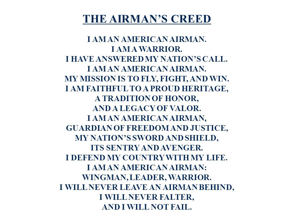 THE AIRMAN'S CREED I AM AN AMERICAN AIRMAN. I AM A WARRIOR. I HAVE ANSWERED MY NATION'S CALL. I AM AN AMERICAN AIRMAN. MY MISSION IS TO FLY, FIGHT, AN