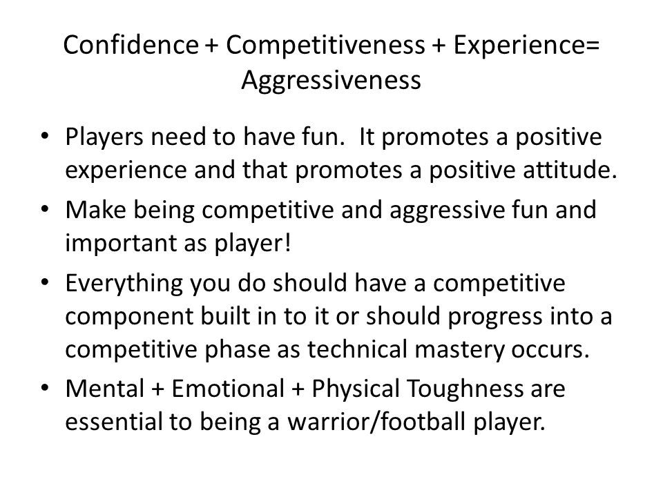 Confidence + Competitiveness + Experience= Aggressiveness Players need to have fun.
