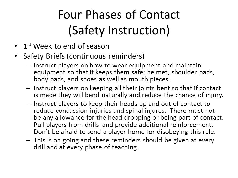 Four Phases of Contact (Safety Instruction) 1 st Week to end of season Safety Briefs (continuous reminders) – Instruct players on how to wear equipment and maintain equipment so that it keeps them safe; helmet, shoulder pads, body pads, and shoes as well as mouth pieces.