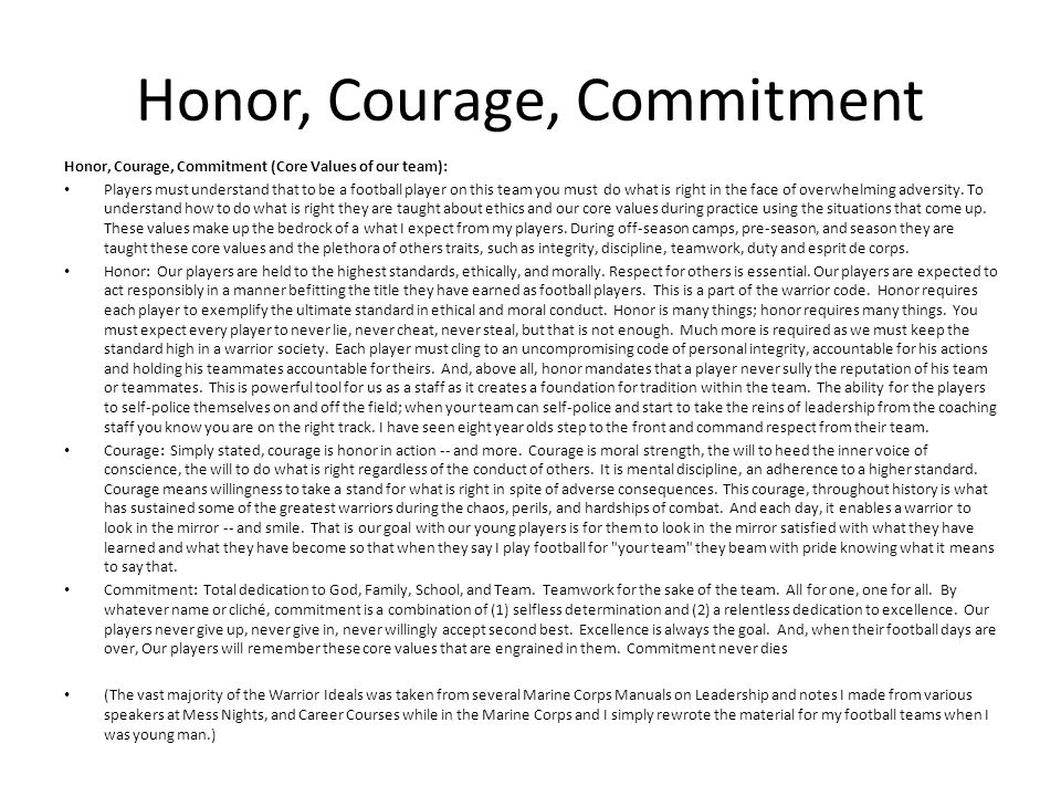 Honor, Courage, Commitment Honor, Courage, Commitment (Core Values of our team): Players must understand that to be a football player on this team you must do what is right in the face of overwhelming adversity.