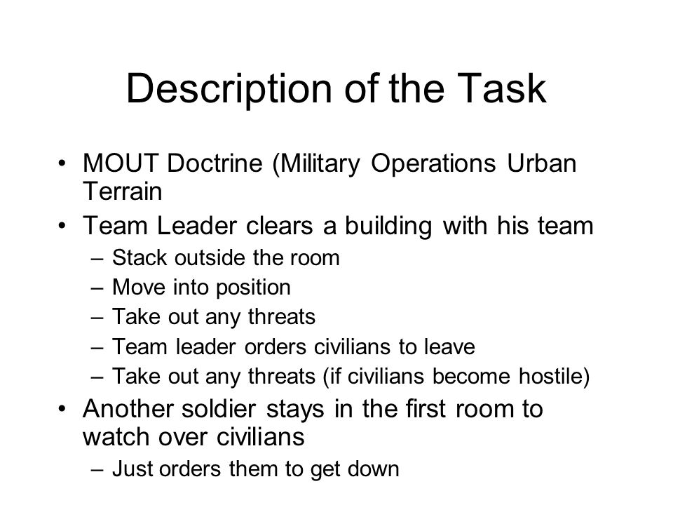Description of the Task MOUT Doctrine (Military Operations Urban Terrain Team Leader clears a building with his team –Stack outside the room –Move into position –Take out any threats –Team leader orders civilians to leave –Take out any threats (if civilians become hostile) Another soldier stays in the first room to watch over civilians –Just orders them to get down