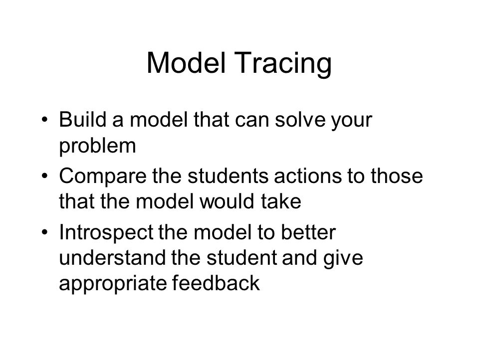 Model Tracing Build a model that can solve your problem Compare the students actions to those that the model would take Introspect the model to better