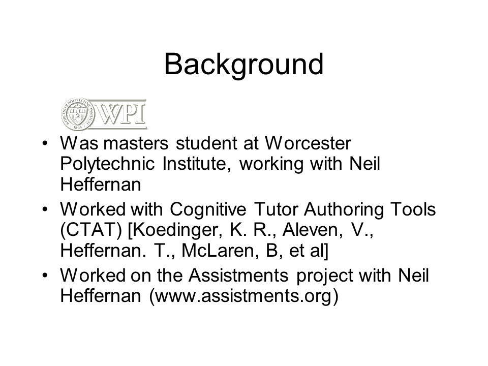 Background Was masters student at Worcester Polytechnic Institute, working with Neil Heffernan Worked with Cognitive Tutor Authoring Tools (CTAT) [Koe