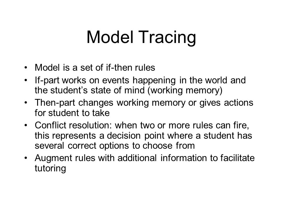 Model Tracing Model is a set of if-then rules If-part works on events happening in the world and the student's state of mind (working memory) Then-par