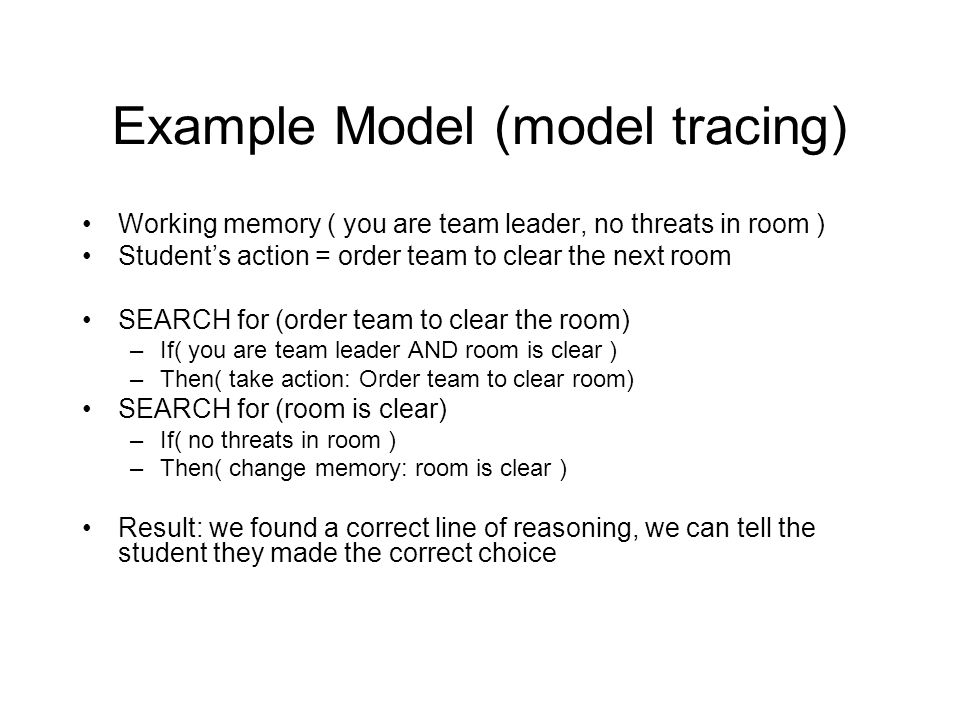 Example Model (model tracing) Working memory ( you are team leader, no threats in room ) Student's action = order team to clear the next room SEARCH for (order team to clear the room) –If( you are team leader AND room is clear ) –Then( take action: Order team to clear room) SEARCH for (room is clear) –If( no threats in room ) –Then( change memory: room is clear ) Result: we found a correct line of reasoning, we can tell the student they made the correct choice