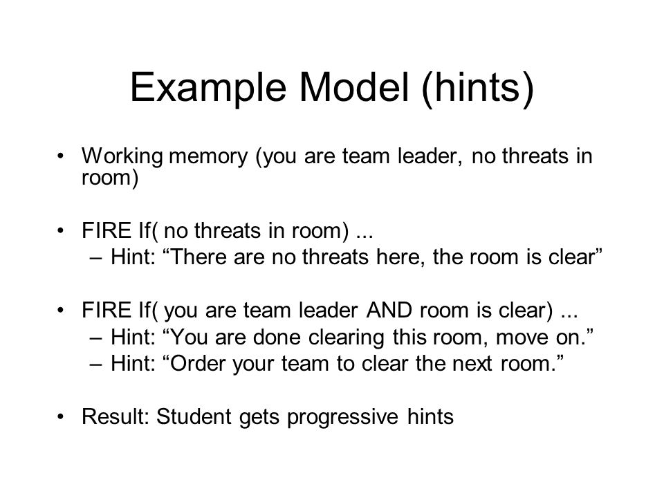 Example Model (hints) Working memory (you are team leader, no threats in room) FIRE If( no threats in room)...