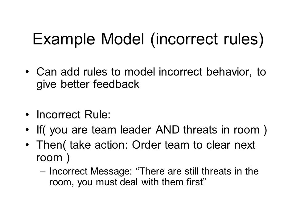 Example Model (incorrect rules) Can add rules to model incorrect behavior, to give better feedback Incorrect Rule: If( you are team leader AND threats