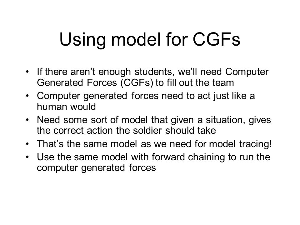 Using model for CGFs If there aren't enough students, we'll need Computer Generated Forces (CGFs) to fill out the team Computer generated forces need to act just like a human would Need some sort of model that given a situation, gives the correct action the soldier should take That's the same model as we need for model tracing.
