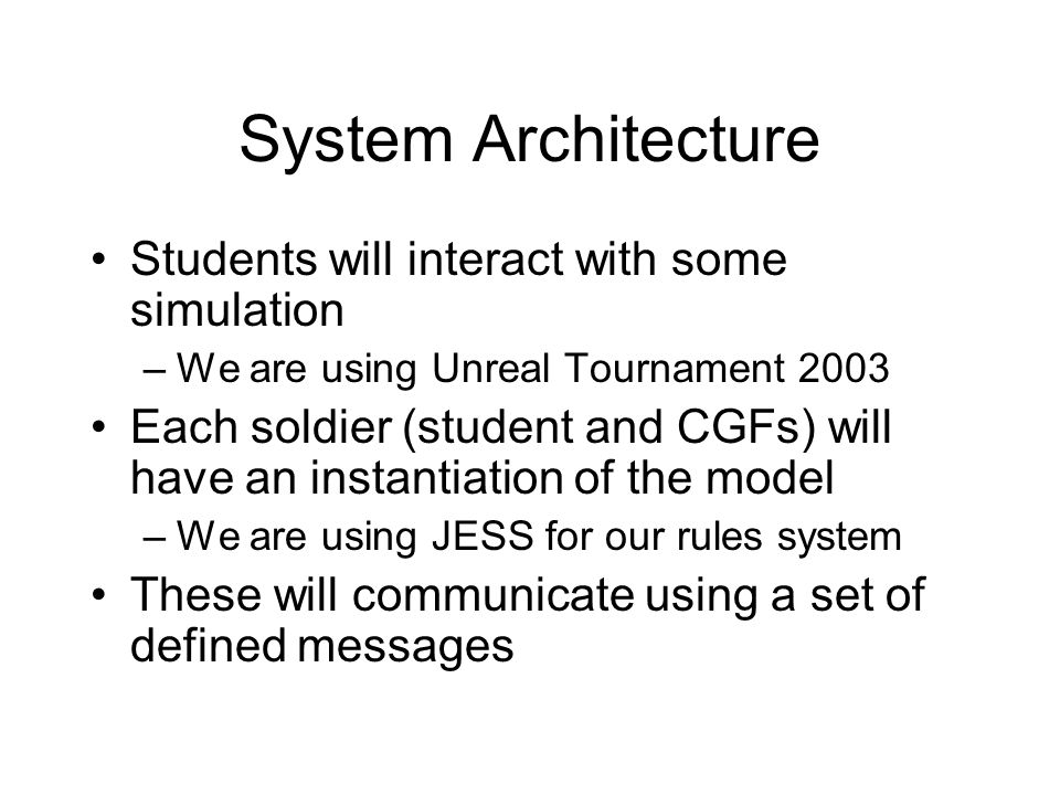 System Architecture Students will interact with some simulation –We are using Unreal Tournament 2003 Each soldier (student and CGFs) will have an instantiation of the model –We are using JESS for our rules system These will communicate using a set of defined messages