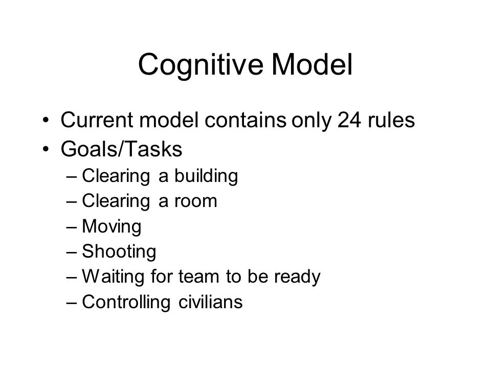 Cognitive Model Current model contains only 24 rules Goals/Tasks –Clearing a building –Clearing a room –Moving –Shooting –Waiting for team to be ready –Controlling civilians