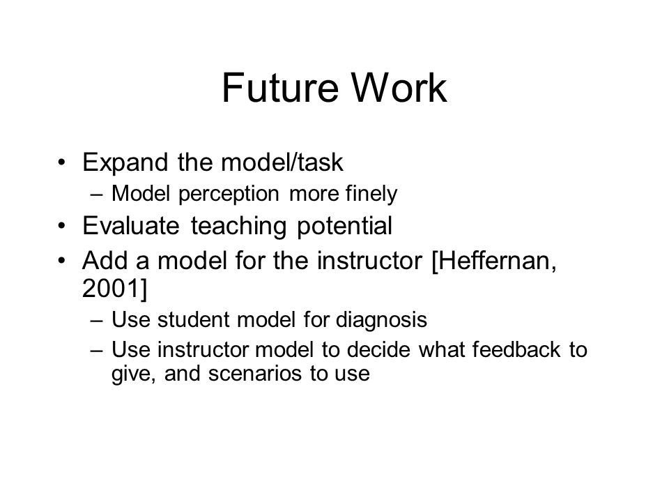 Future Work Expand the model/task –Model perception more finely Evaluate teaching potential Add a model for the instructor [Heffernan, 2001] –Use stud