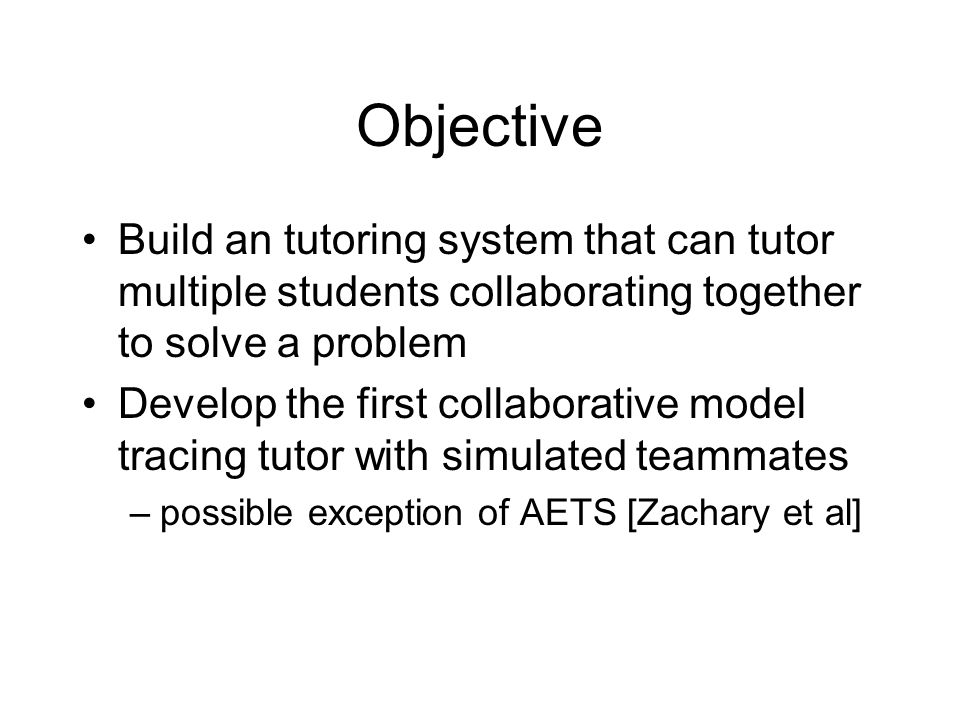 Objective Build an tutoring system that can tutor multiple students collaborating together to solve a problem Develop the first collaborative model tracing tutor with simulated teammates –possible exception of AETS [Zachary et al]