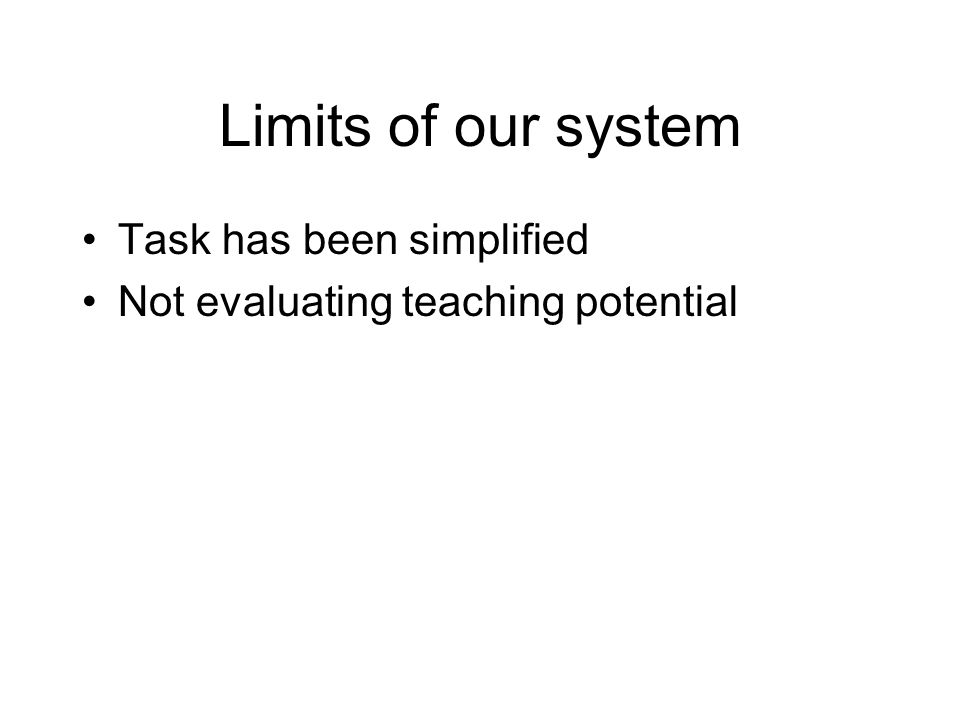 Limits of our system Task has been simplified Not evaluating teaching potential