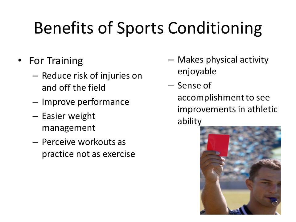 Benefits of Sports Conditioning For Training – Reduce risk of injuries on and off the field – Improve performance – Easier weight management – Perceive workouts as practice not as exercise – Makes physical activity enjoyable – Sense of accomplishment to see improvements in athletic ability