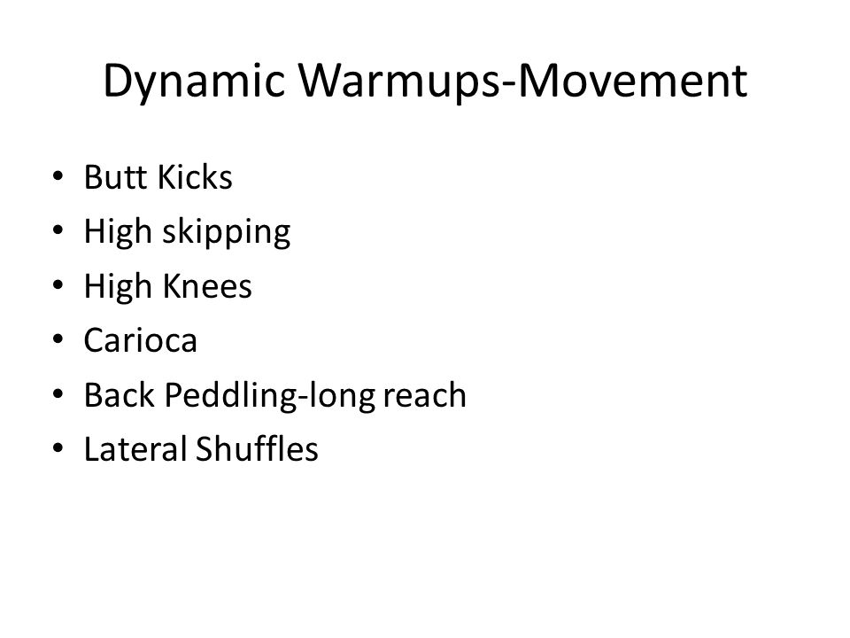 Dynamic Warmups-Movement Butt Kicks High skipping High Knees Carioca Back Peddling-long reach Lateral Shuffles