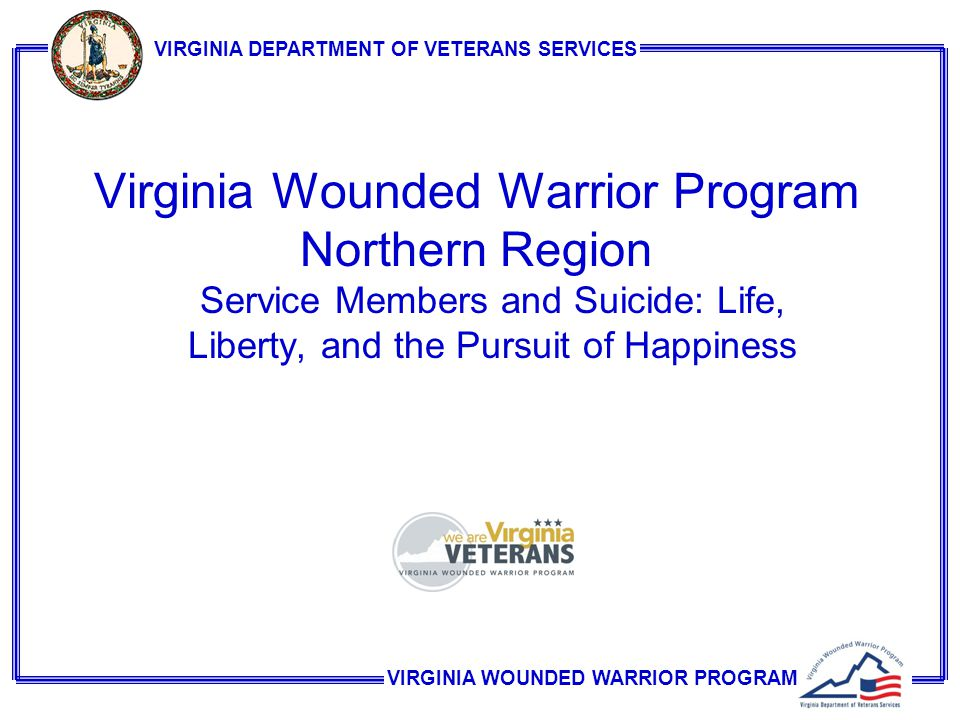 VIRGINIA WOUNDED WARRIOR PROGRAM VIRGINIA DEPARTMENT OF VETERANS SERVICES Virginia Wounded Warrior Program Northern Region Service Members and Suicide: Life, Liberty, and the Pursuit of Happiness
