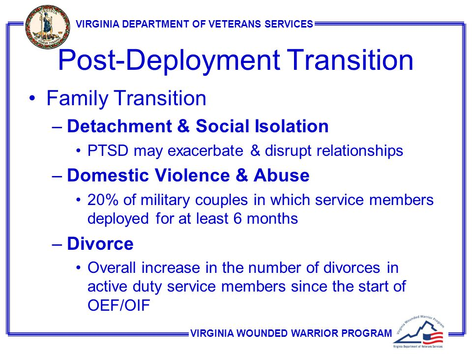 VIRGINIA WOUNDED WARRIOR PROGRAM VIRGINIA DEPARTMENT OF VETERANS SERVICES Post-Deployment Transition Family Transition –Detachment & Social Isolation PTSD may exacerbate & disrupt relationships –Domestic Violence & Abuse 20% of military couples in which service members deployed for at least 6 months –Divorce Overall increase in the number of divorces in active duty service members since the start of OEF/OIF