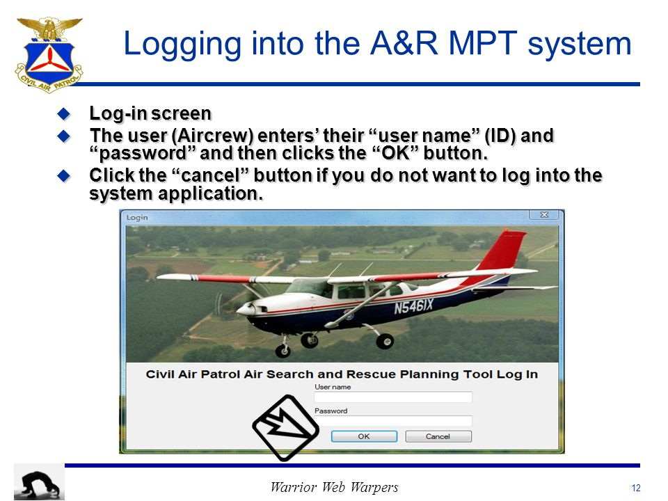 Warrior Web Warpers Logging into the A&R MPT system u Log-in screen u The user (Aircrew) enters' their user name (ID) and password and then clicks the OK button.