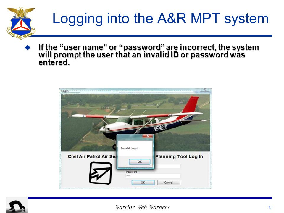 Warrior Web Warpers Logging into the A&R MPT system u If the user name or password are incorrect, the system will prompt the user that an invalid ID or password was entered.