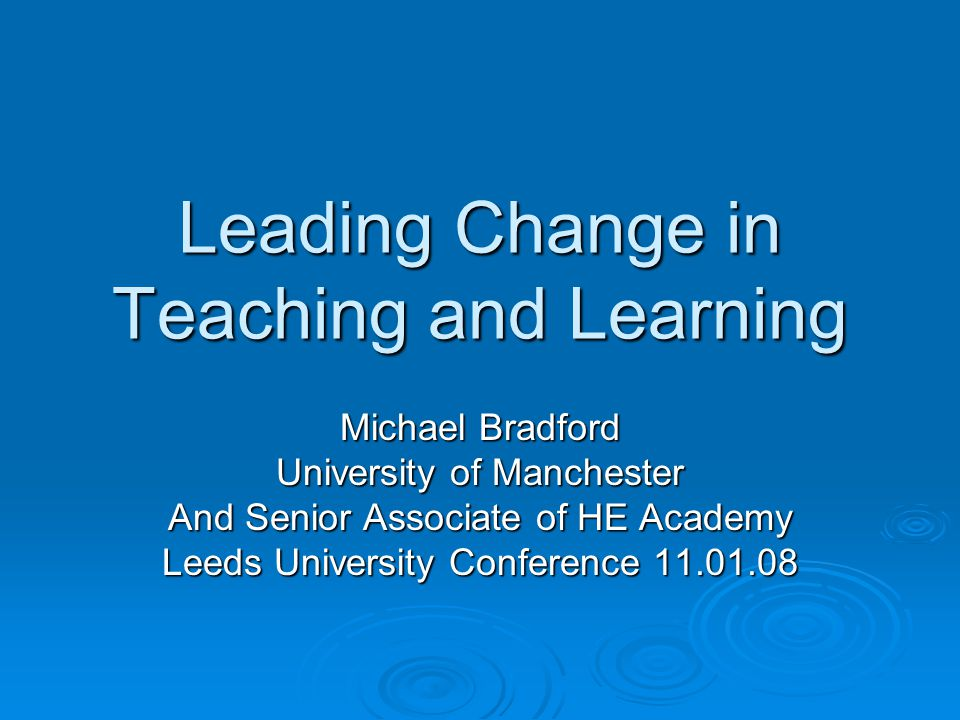 Leading Change in Teaching and Learning Michael Bradford University of Manchester And Senior Associate of HE Academy Leeds University Conference 11.01.08