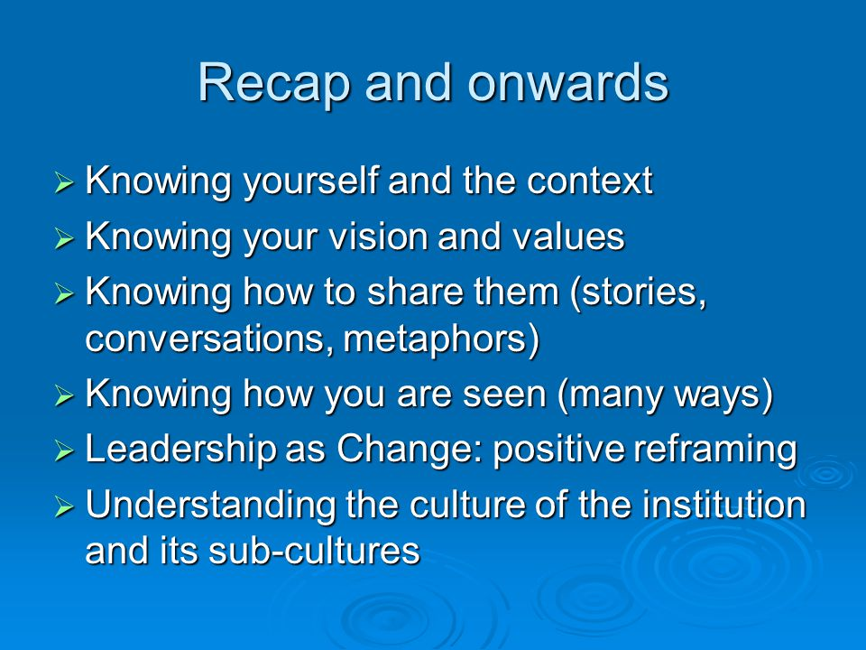 Recap and onwards  Knowing yourself and the context  Knowing your vision and values  Knowing how to share them (stories, conversations, metaphors)  Knowing how you are seen (many ways)  Leadership as Change: positive reframing  Understanding the culture of the institution and its sub-cultures