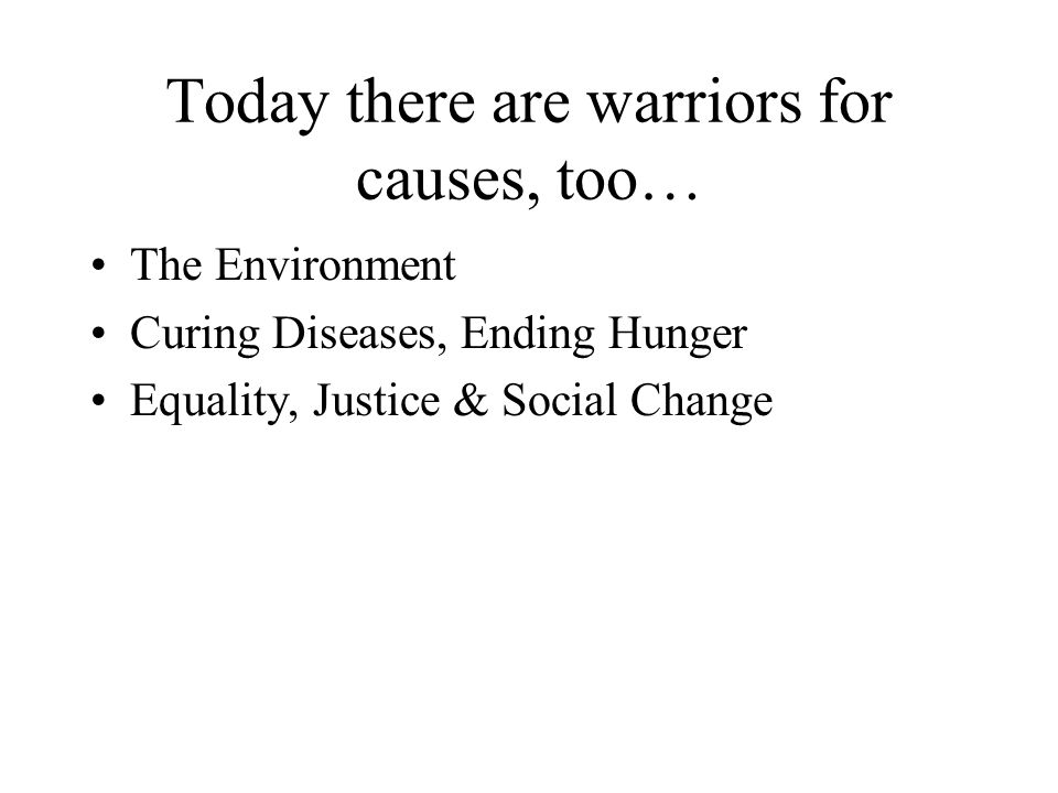 Today there are warriors for causes, too… The Environment Curing Diseases, Ending Hunger Equality, Justice & Social Change