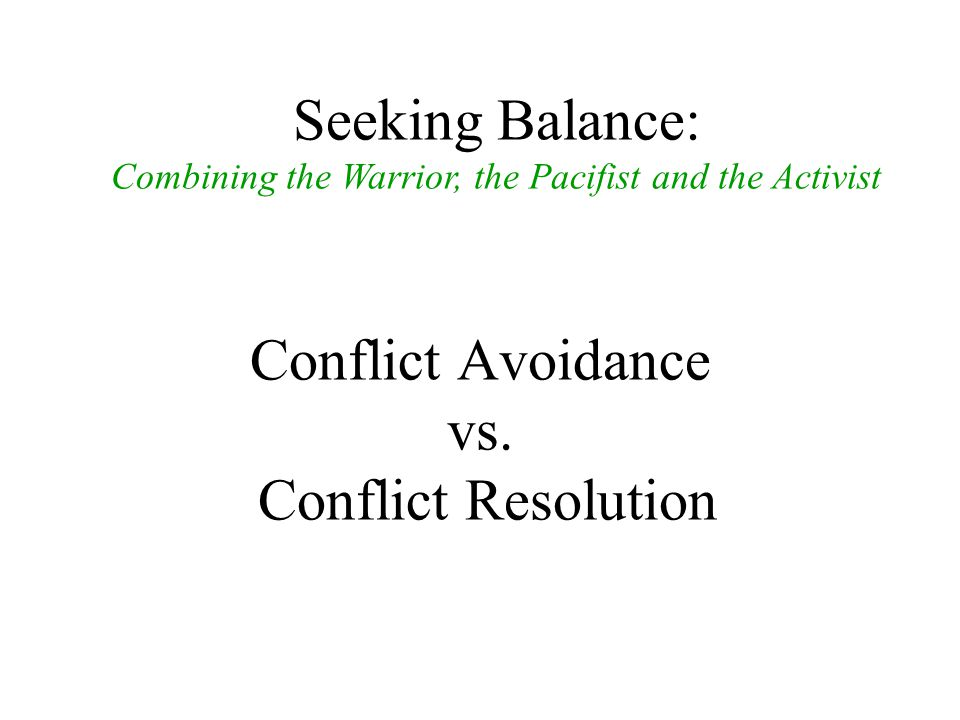 Conflict Avoidance vs. Conflict Resolution Seeking Balance: Combining the Warrior, the Pacifist and the Activist