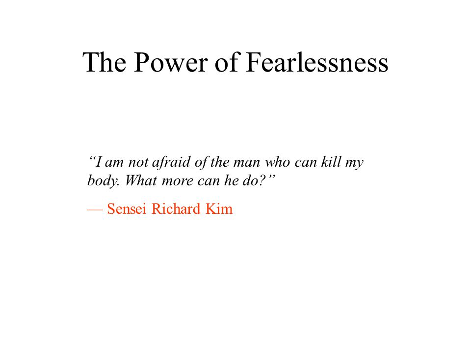 The Power of Fearlessness I am not afraid of the man who can kill my body.