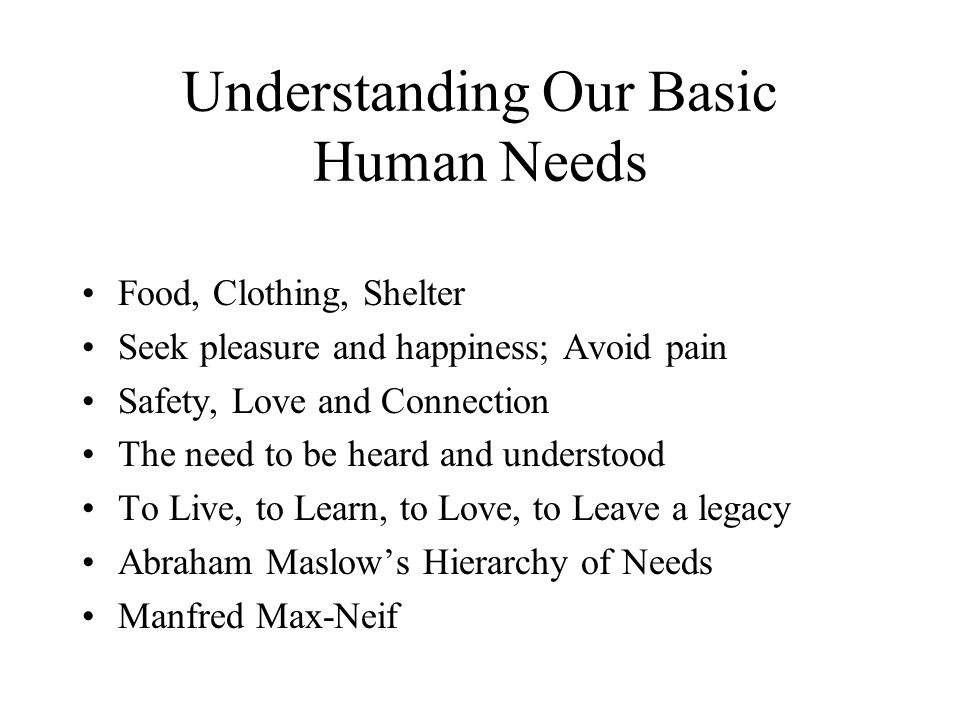 Understanding Our Basic Human Needs Food, Clothing, Shelter Seek pleasure and happiness; Avoid pain Safety, Love and Connection The need to be heard and understood To Live, to Learn, to Love, to Leave a legacy Abraham Maslow's Hierarchy of Needs Manfred Max-Neif