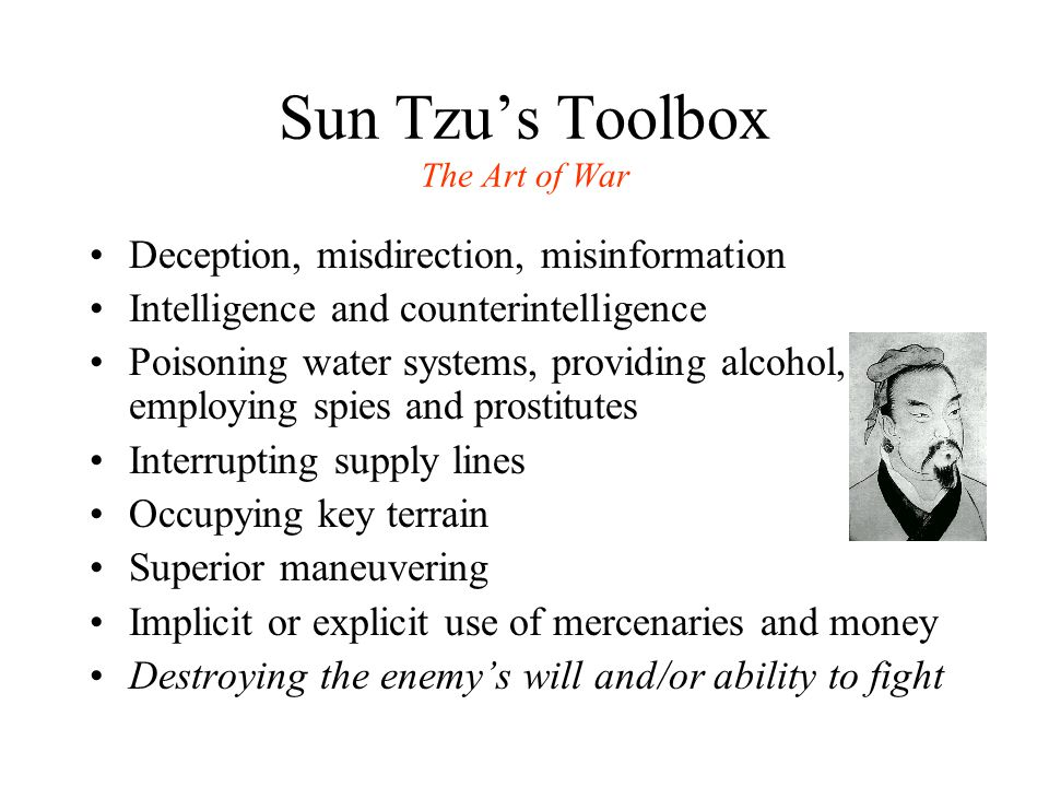 Sun Tzu's Toolbox The Art of War Deception, misdirection, misinformation Intelligence and counterintelligence Poisoning water systems, providing alcohol, employing spies and prostitutes Interrupting supply lines Occupying key terrain Superior maneuvering Implicit or explicit use of mercenaries and money Destroying the enemy's will and/or ability to fight