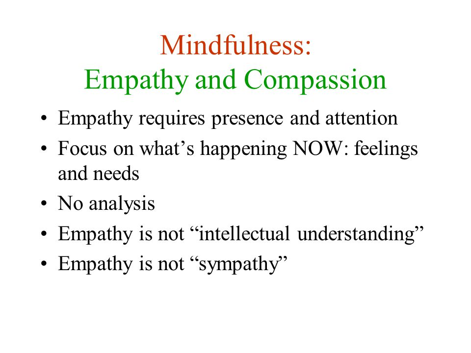 Mindfulness: Empathy and Compassion Empathy requires presence and attention Focus on what's happening NOW: feelings and needs No analysis Empathy is not intellectual understanding Empathy is not sympathy