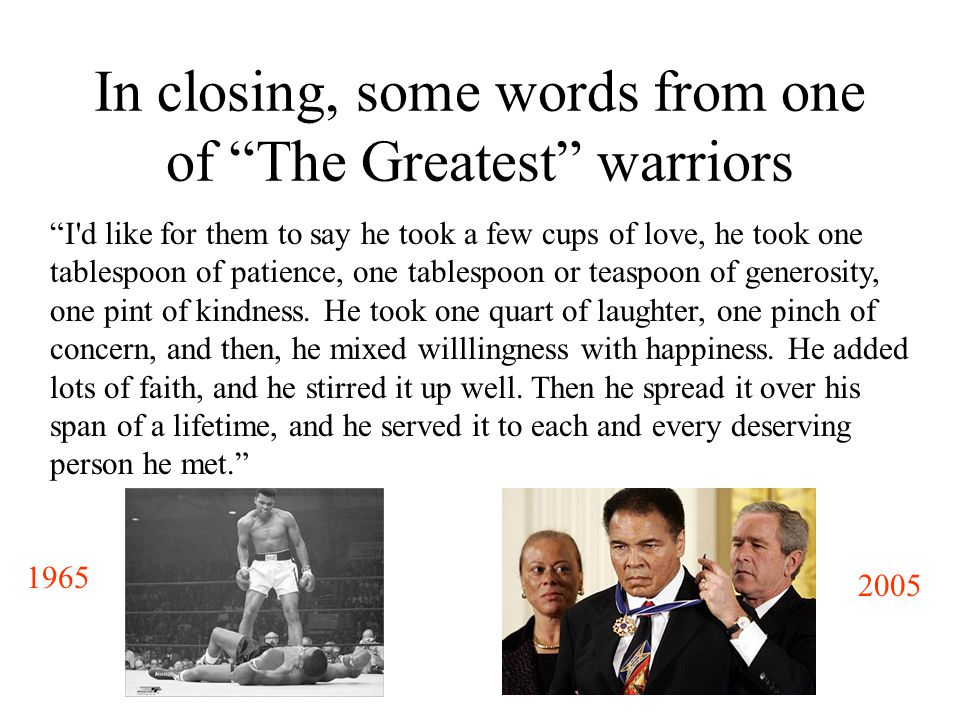 In closing, some words from one of The Greatest warriors I d like for them to say he took a few cups of love, he took one tablespoon of patience, one tablespoon or teaspoon of generosity, one pint of kindness.