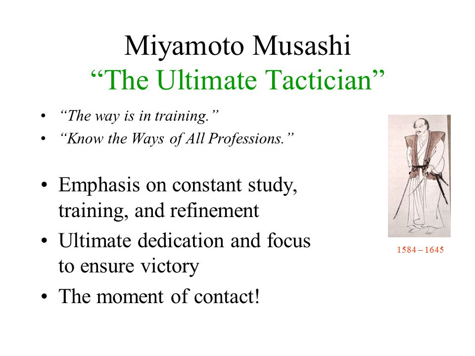 Miyamoto Musashi The Ultimate Tactician The way is in training. Know the Ways of All Professions. Emphasis on constant study, training, and refinement Ultimate dedication and focus to ensure victory The moment of contact.