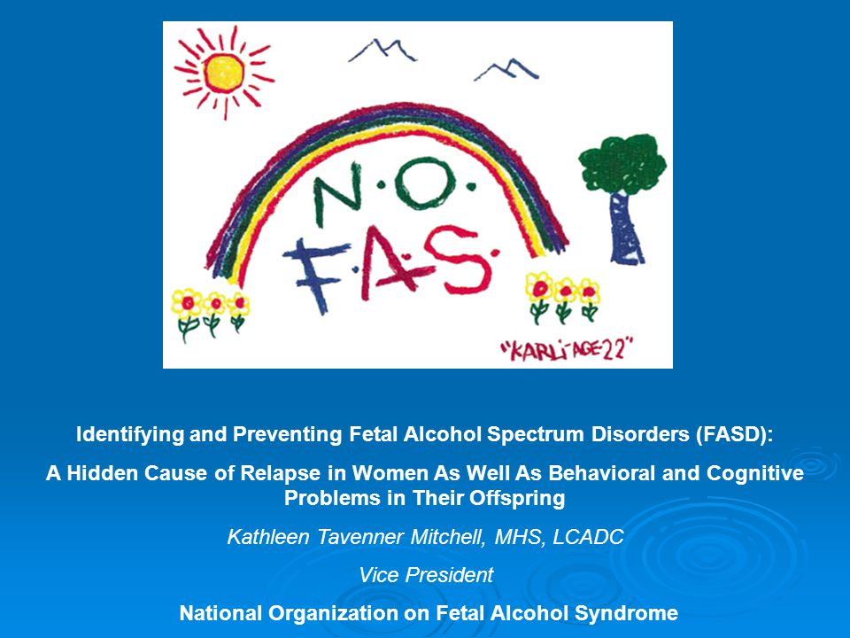 Identifying and Preventing Fetal Alcohol Spectrum Disorders (FASD): A Hidden Cause of Relapse in Women As Well As Behavioral and Cognitive Problems in Their Offspring Kathleen Tavenner Mitchell, MHS, LCADC Vice President National Organization on Fetal Alcohol Syndrome