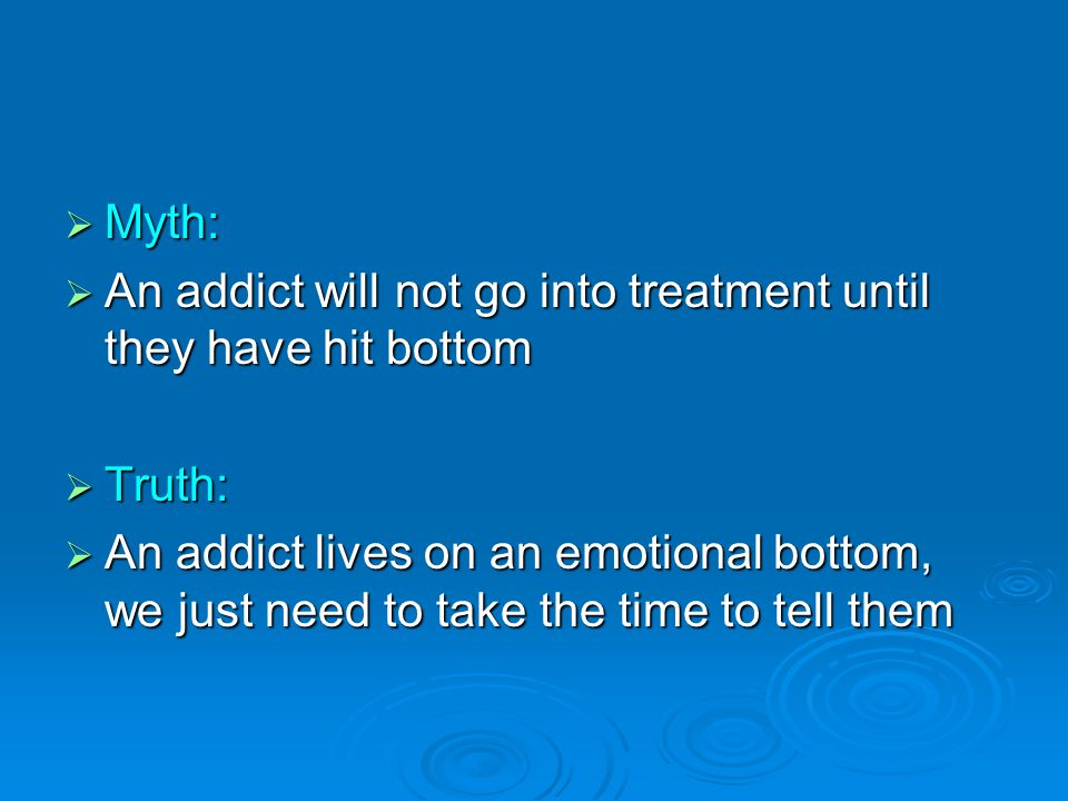  Myth:  An addict will not go into treatment until they have hit bottom  Truth:  An addict lives on an emotional bottom, we just need to take the time to tell them