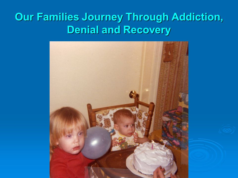 Our Families Journey Through Addiction, Denial and Recovery
