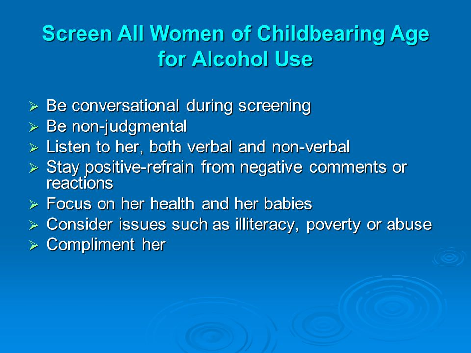 Screen All Women of Childbearing Age for Alcohol Use  Be conversational during screening  Be non-judgmental  Listen to her, both verbal and non-verbal  Stay positive-refrain from negative comments or reactions  Focus on her health and her babies  Consider issues such as illiteracy, poverty or abuse  Compliment her