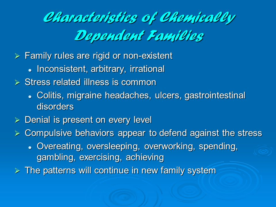 Characteristics of Chemically Dependent Families  Family rules are rigid or non-existent Inconsistent, arbitrary, irrational Inconsistent, arbitrary, irrational  Stress related illness is common Colitis, migraine headaches, ulcers, gastrointestinal disorders Colitis, migraine headaches, ulcers, gastrointestinal disorders  Denial is present on every level  Compulsive behaviors appear to defend against the stress Overeating, oversleeping, overworking, spending, gambling, exercising, achieving Overeating, oversleeping, overworking, spending, gambling, exercising, achieving  The patterns will continue in new family system
