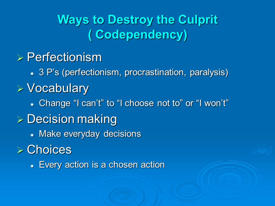 Ways to Destroy the Culprit ( Codependency)  Perfectionism 3 P's (perfectionism, procrastination, paralysis) 3 P's (perfectionism, procrastination, p