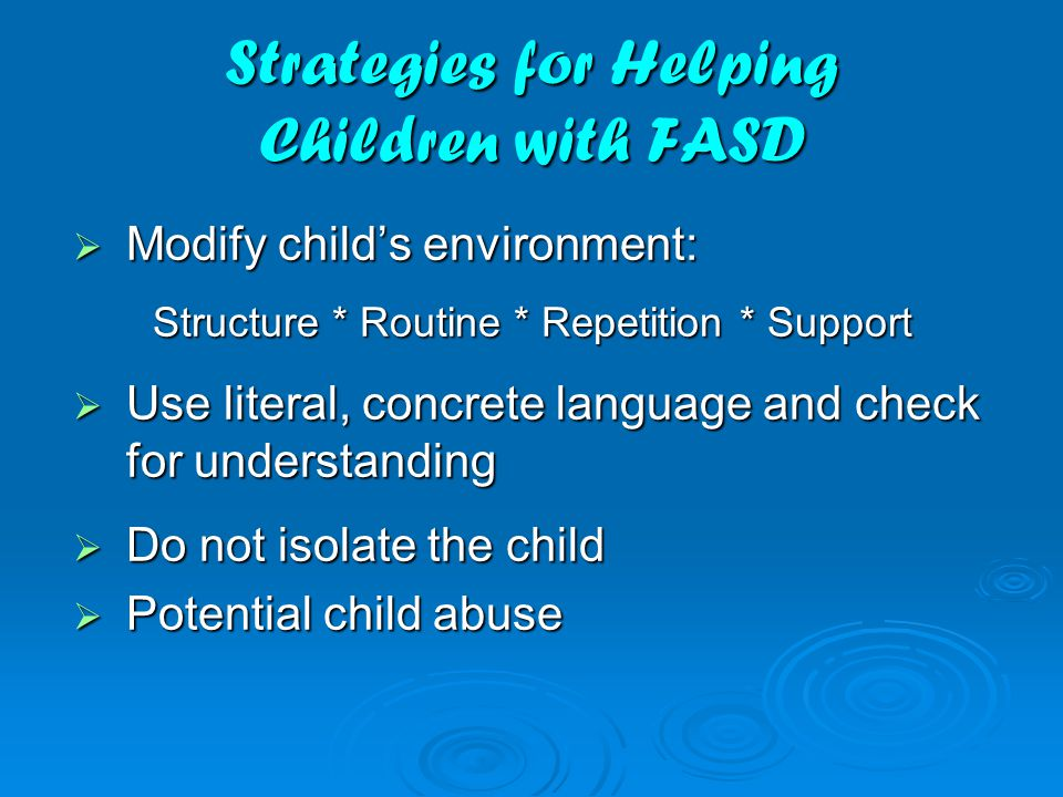 Strategies for Helping Children with FASD  Modify child's environment: Structure * Routine * Repetition * Support  Use literal, concrete language and check for understanding  Do not isolate the child  Potential child abuse