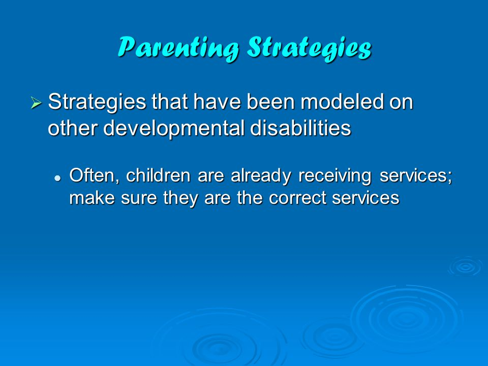 Parenting Strategies  Strategies that have been modeled on other developmental disabilities Often, children are already receiving services; make sure