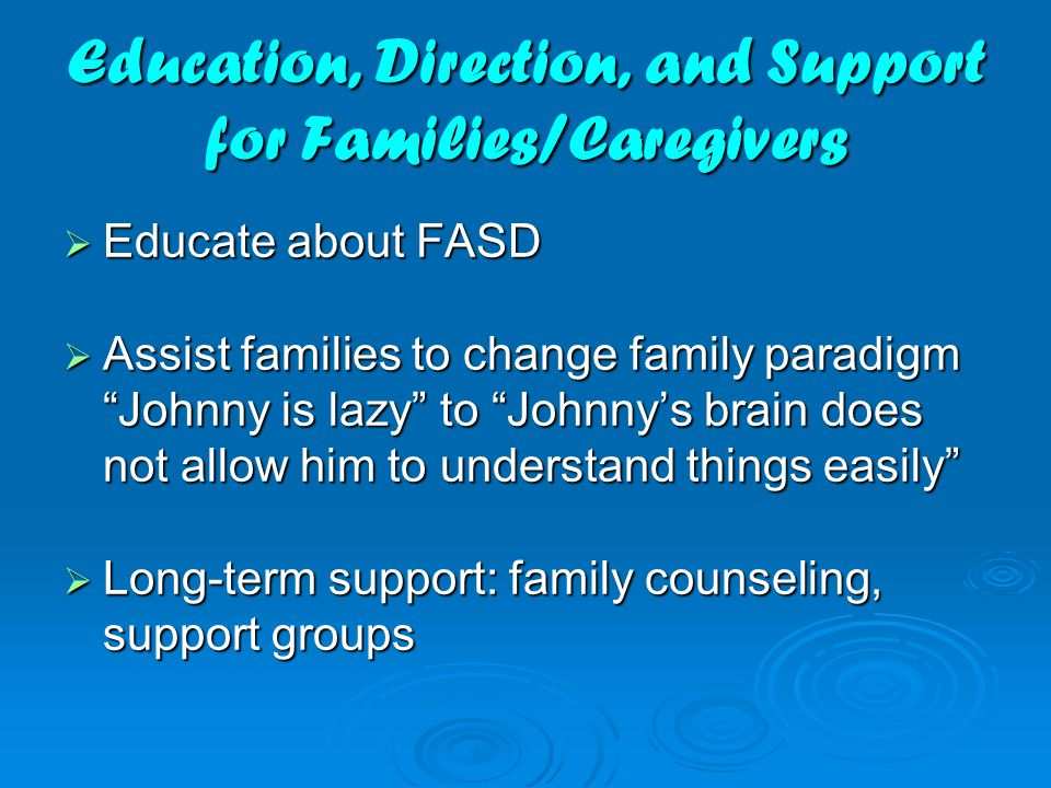 """Education, Direction, and Support for Families/Caregivers  Educate about FASD  Assist families to change family paradigm """"Johnny is lazy"""" to """"Johnny"""