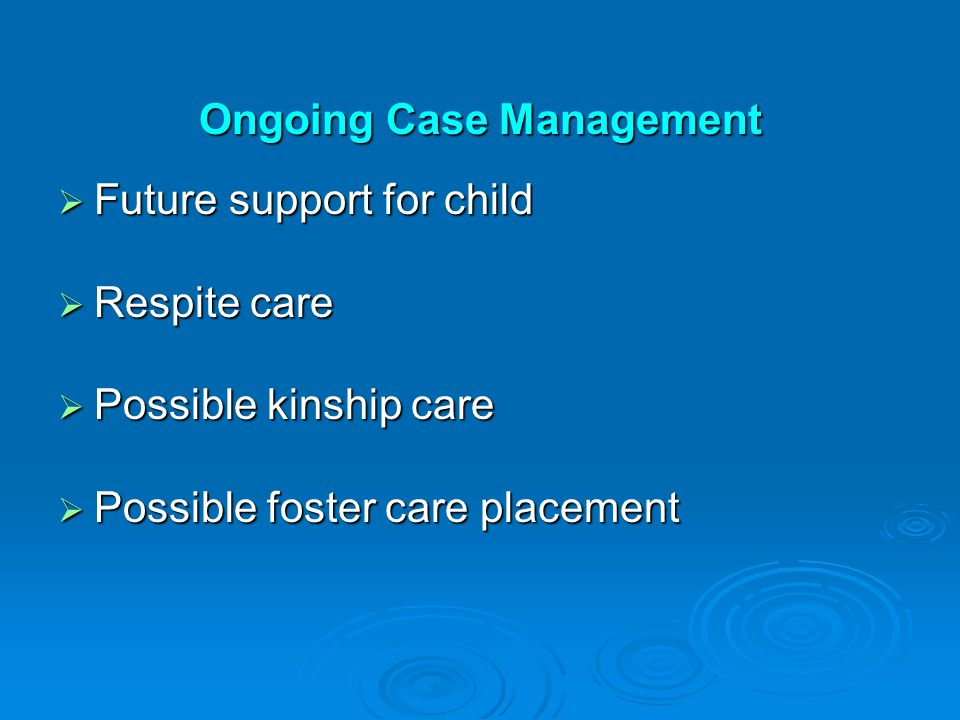 Ongoing Case Management  Future support for child  Respite care  Possible kinship care  Possible foster care placement
