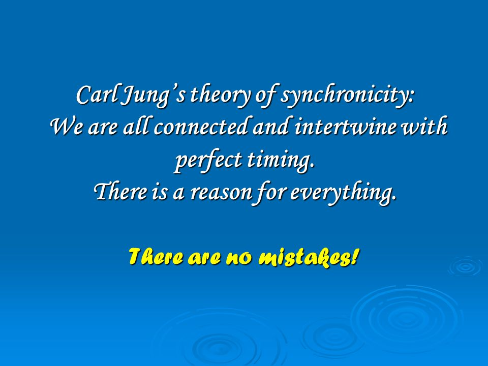 Carl Jung's theory of synchronicity: We are all connected and intertwine with perfect timing.