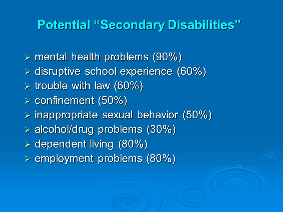 Potential Secondary Disabilities  mental health problems (90%)  disruptive school experience (60%)  trouble with law (60%)  confinement (50%)  inappropriate sexual behavior (50%)  alcohol/drug problems (30%)  dependent living (80%)  employment problems (80%)
