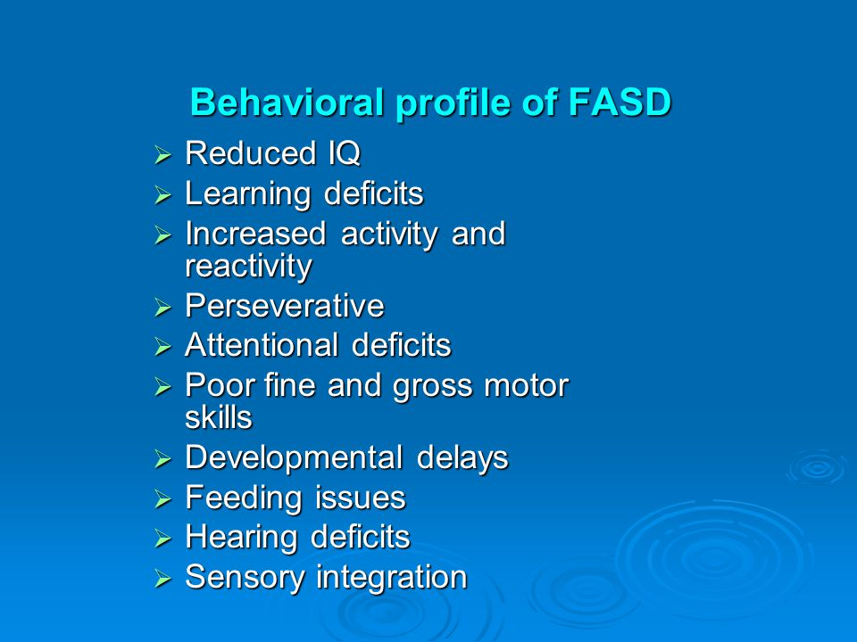 Behavioral profile of FASD  Reduced IQ  Learning deficits  Increased activity and reactivity  Perseverative  Attentional deficits  Poor fine and