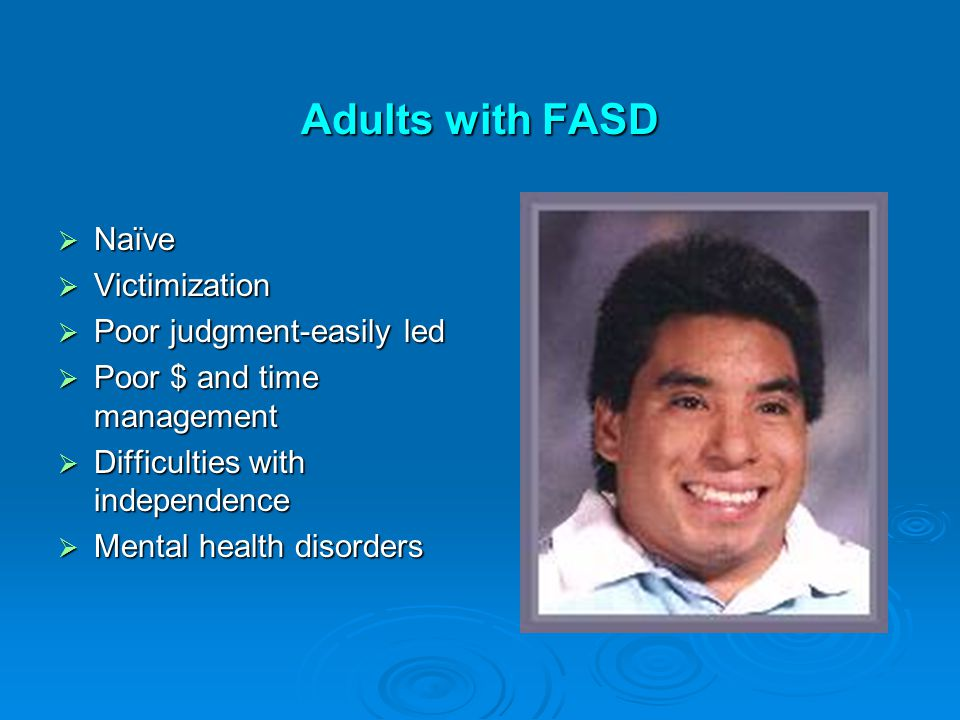 Adults with FASD  Naïve  Victimization  Poor judgment-easily led  Poor $ and time management  Difficulties with independence  Mental health disorders